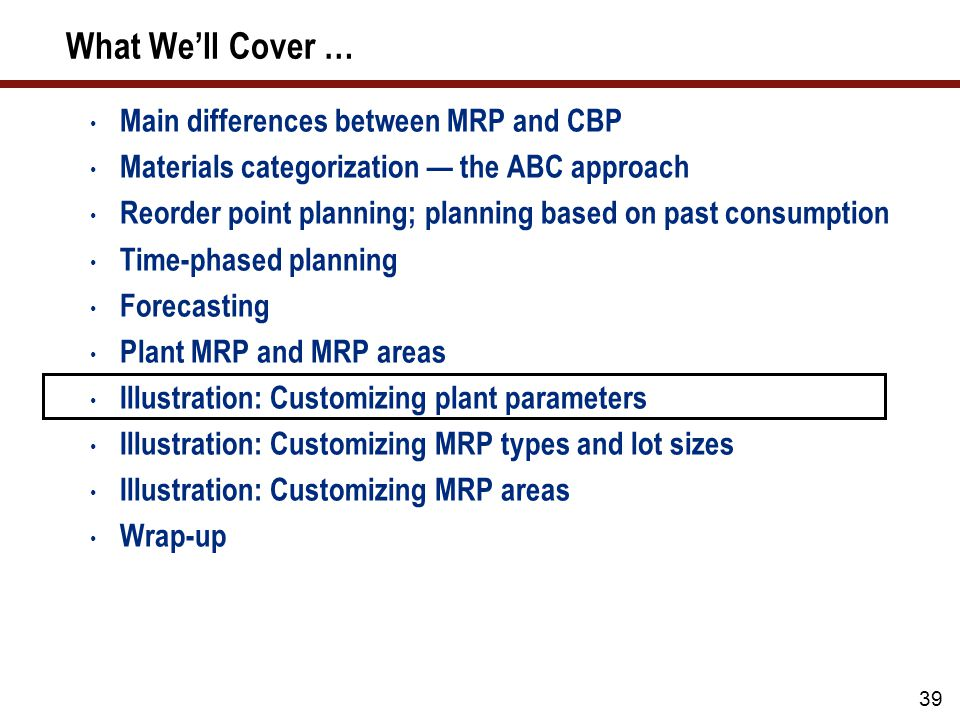 39 What We'll Cover … Main differences between MRP and CBP Materials categorization — the ABC approach Reorder point planning; planning based on past consumption Time-phased planning Forecasting Plant MRP and MRP areas Illustration: Customizing plant parameters Illustration: Customizing MRP types and lot sizes Illustration: Customizing MRP areas Wrap-up