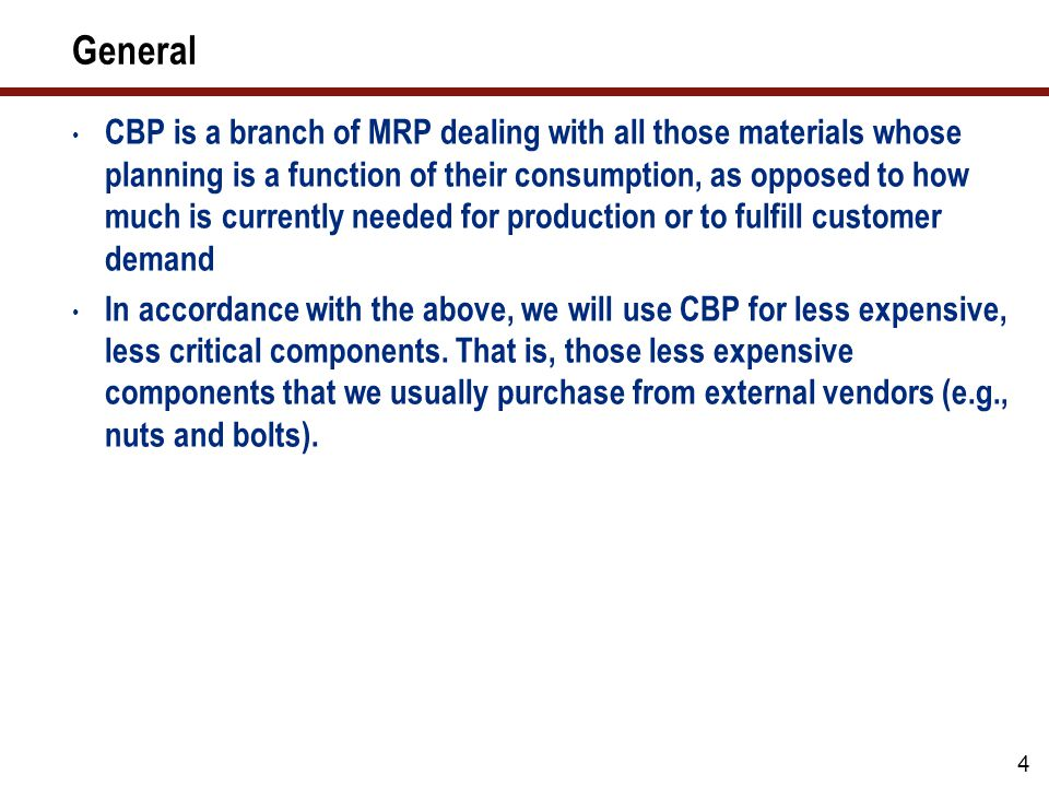 4 General CBP is a branch of MRP dealing with all those materials whose planning is a function of their consumption, as opposed to how much is currently needed for production or to fulfill customer demand In accordance with the above, we will use CBP for less expensive, less critical components.