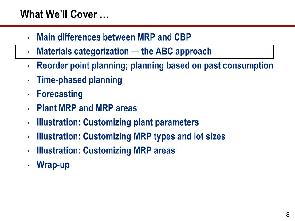 8 What We'll Cover … Main differences between MRP and CBP Materials categorization — the ABC approach Reorder point planning; planning based on past consumption Time-phased planning Forecasting Plant MRP and MRP areas Illustration: Customizing plant parameters Illustration: Customizing MRP types and lot sizes Illustration: Customizing MRP areas Wrap-up