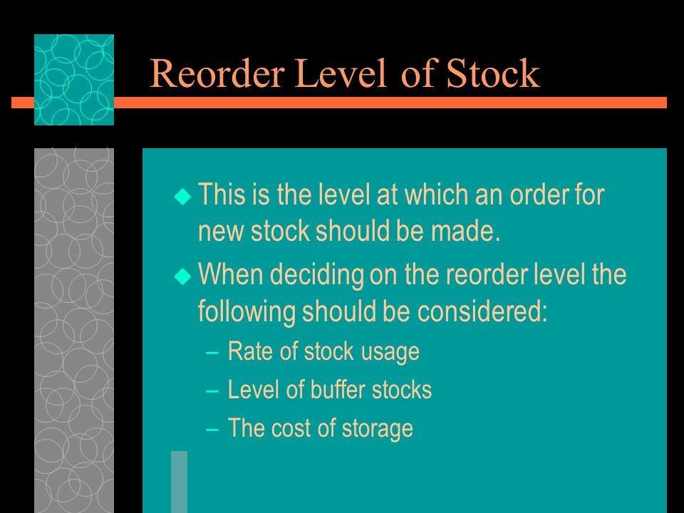 Reorder Level of Stock  This is the level at which an order for new stock should be made.  When deciding on the reorder level the following should b