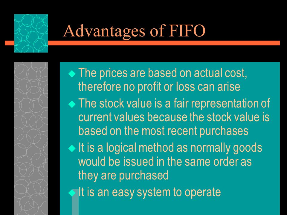 Advantages of FIFO  The prices are based on actual cost, therefore no profit or loss can arise  The stock value is a fair representation of current