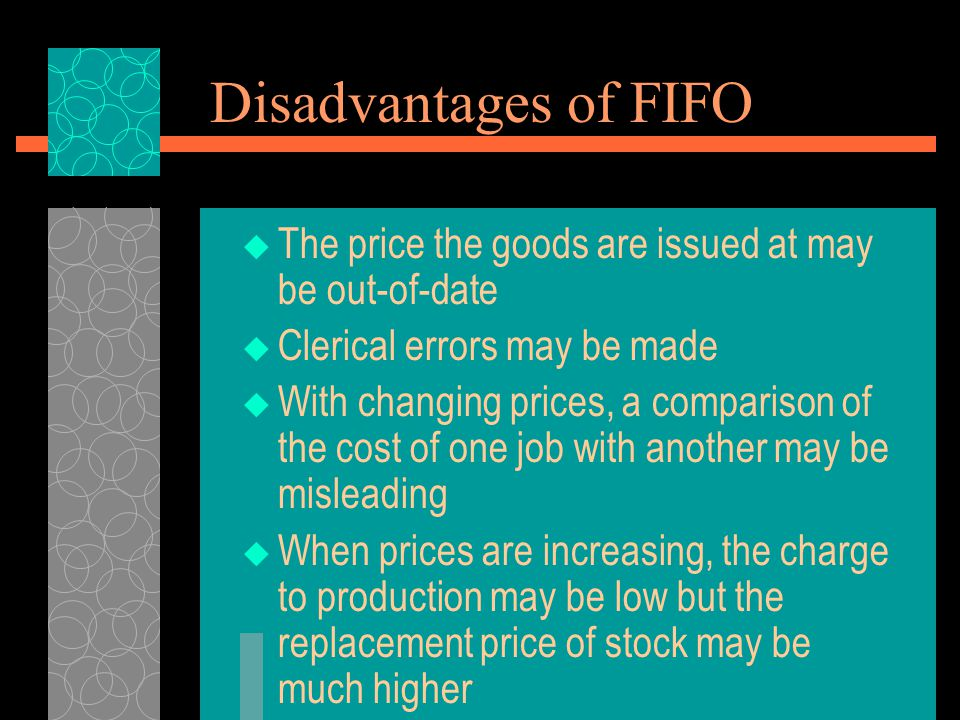 Disadvantages of FIFO  The price the goods are issued at may be out-of-date  Clerical errors may be made  With changing prices, a comparison of the
