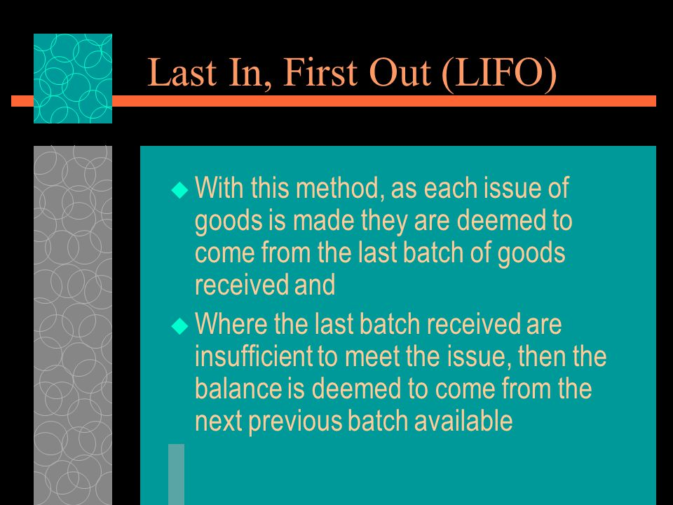 Last In, First Out (LIFO)  With this method, as each issue of goods is made they are deemed to come from the last batch of goods received and  Where