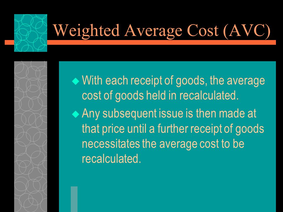 Weighted Average Cost (AVC)  With each receipt of goods, the average cost of goods held in recalculated.  Any subsequent issue is then made at that