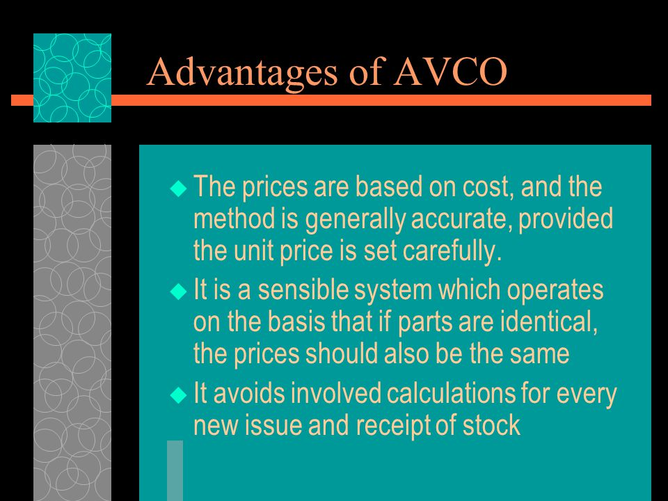 Advantages of AVCO  The prices are based on cost, and the method is generally accurate, provided the unit price is set carefully.  It is a sensible