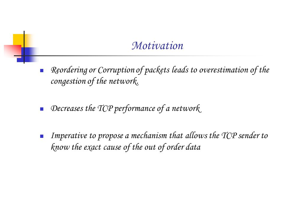 Motivation Reordering or Corruption of packets leads to overestimation of the congestion of the network.