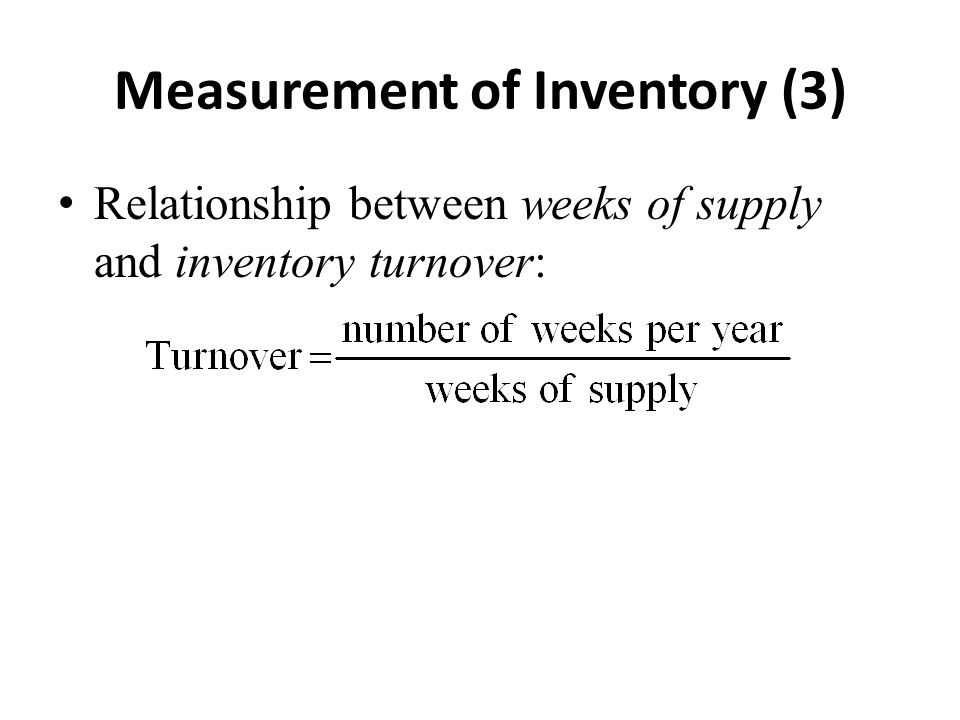 Measurement of Inventory (3) Relationship between weeks of supply and inventory turnover: