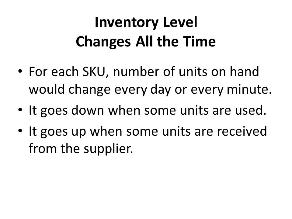 Inventory Level Changes All the Time For each SKU, number of units on hand would change every day or every minute.