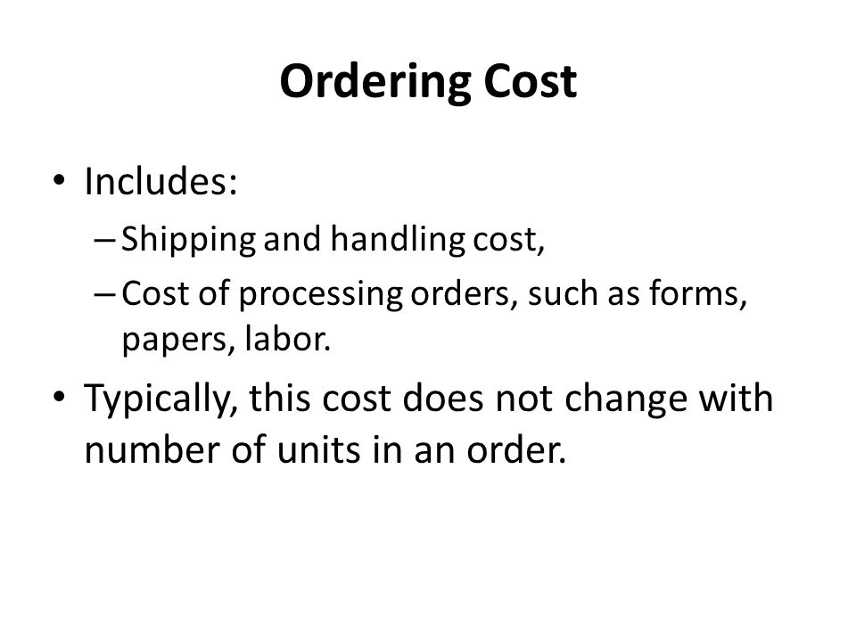 Ordering Cost Includes: – Shipping and handling cost, – Cost of processing orders, such as forms, papers, labor.