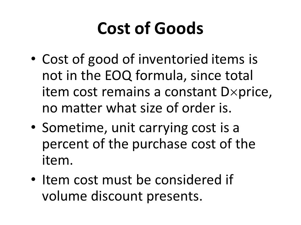 Cost of Goods Cost of good of inventoried items is not in the EOQ formula, since total item cost remains a constant D  price, no matter what size of order is.