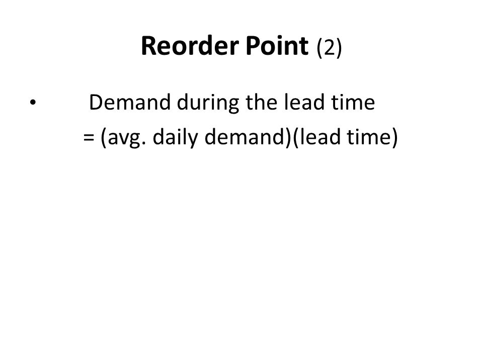 Reorder Point (2) Demand during the lead time = (avg. daily demand)(lead time)