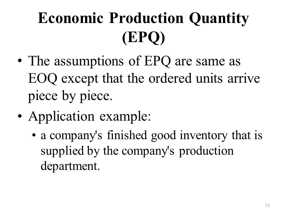 51 Economic Production Quantity (EPQ) The assumptions of EPQ are same as EOQ except that the ordered units arrive piece by piece.