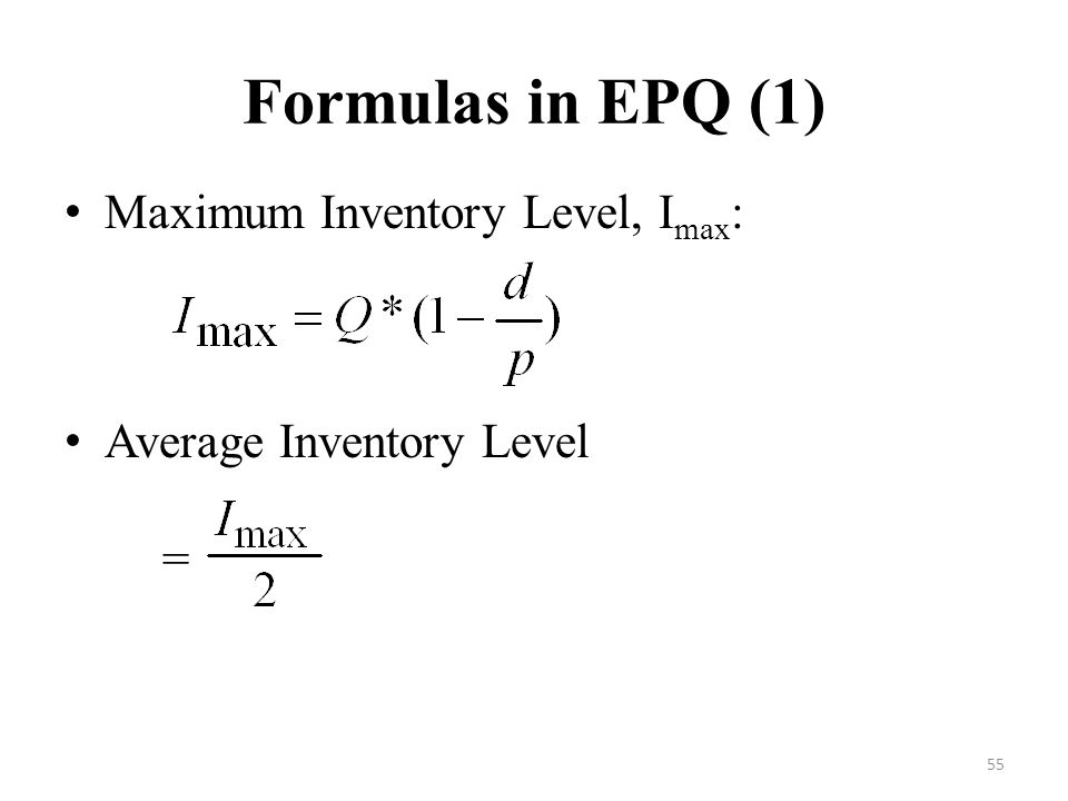 55 Formulas in EPQ (1) Maximum Inventory Level, I max : Average Inventory Level =