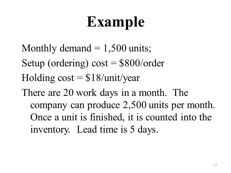 57 Example Monthly demand = 1,500 units; Setup (ordering) cost = $800/order Holding cost = $18/unit/year There are 20 work days in a month.