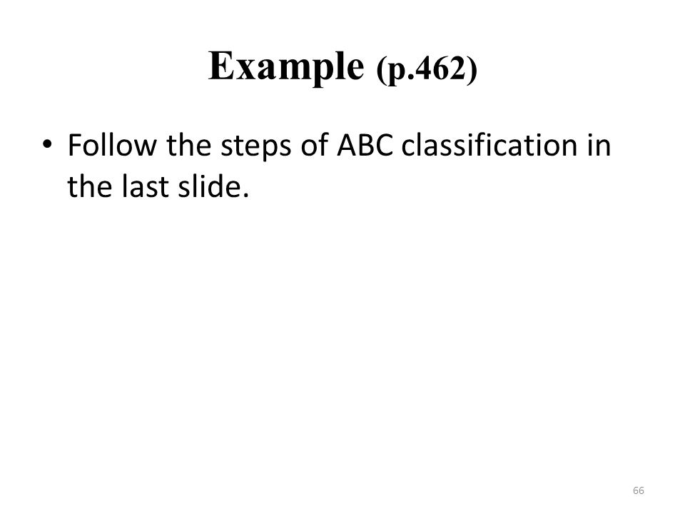 66 Example (p.462) Follow the steps of ABC classification in the last slide.