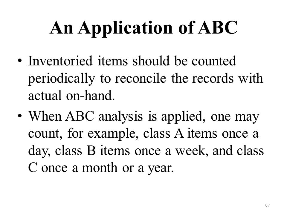 67 An Application of ABC Inventoried items should be counted periodically to reconcile the records with actual on-hand.