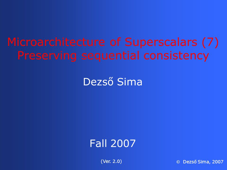 Microarchitecture of Superscalars (7) Preserving sequential consistency Dezső Sima Fall 2007 (Ver.