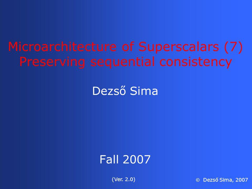 Microarchitecture of Superscalars (7) Preserving sequential consistency Dezső Sima Fall 2007 (Ver. 2.0)  Dezső Sima, 2007