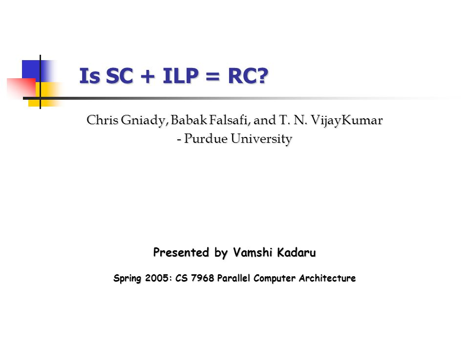 Is SC + ILP = RC. Presented by Vamshi Kadaru Chris Gniady, Babak Falsafi, and T.
