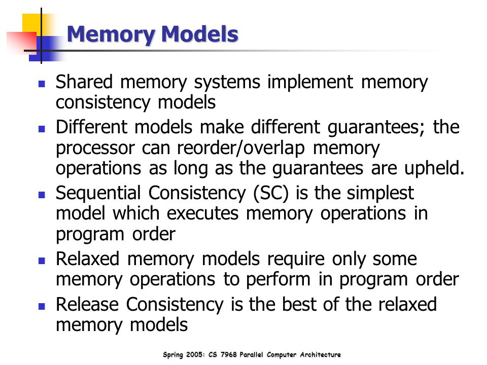 Spring 2005: CS 7968 Parallel Computer Architecture Memory Models Shared memory systems implement memory consistency models Different models make different guarantees; the processor can reorder/overlap memory operations as long as the guarantees are upheld.