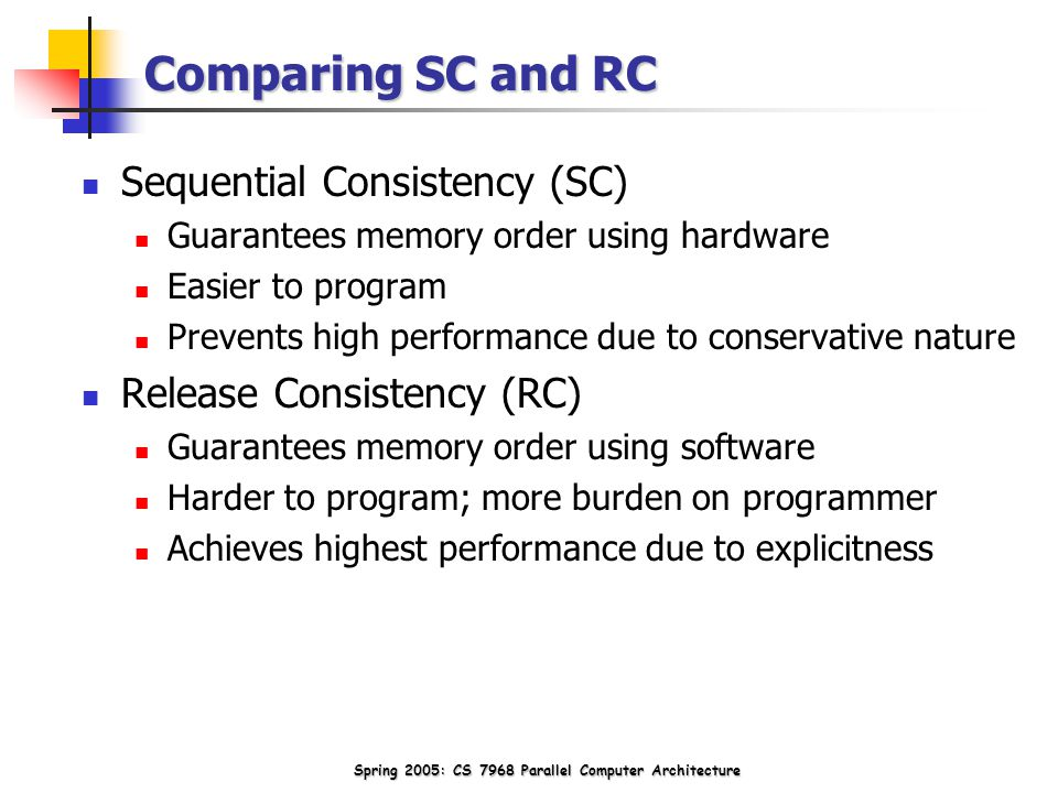 Spring 2005: CS 7968 Parallel Computer Architecture Comparing SC and RC Sequential Consistency (SC) Guarantees memory order using hardware Easier to program Prevents high performance due to conservative nature Release Consistency (RC) Guarantees memory order using software Harder to program; more burden on programmer Achieves highest performance due to explicitness
