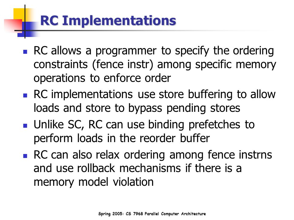 Spring 2005: CS 7968 Parallel Computer Architecture RC Implementations RC allows a programmer to specify the ordering constraints (fence instr) among specific memory operations to enforce order RC implementations use store buffering to allow loads and store to bypass pending stores Unlike SC, RC can use binding prefetches to perform loads in the reorder buffer RC can also relax ordering among fence instrns and use rollback mechanisms if there is a memory model violation