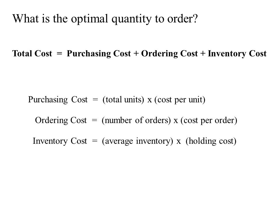 What is the optimal quantity to order? Total Cost = Purchasing Cost + Ordering Cost + Inventory Cost Purchasing Cost = (total units) x (cost per unit)