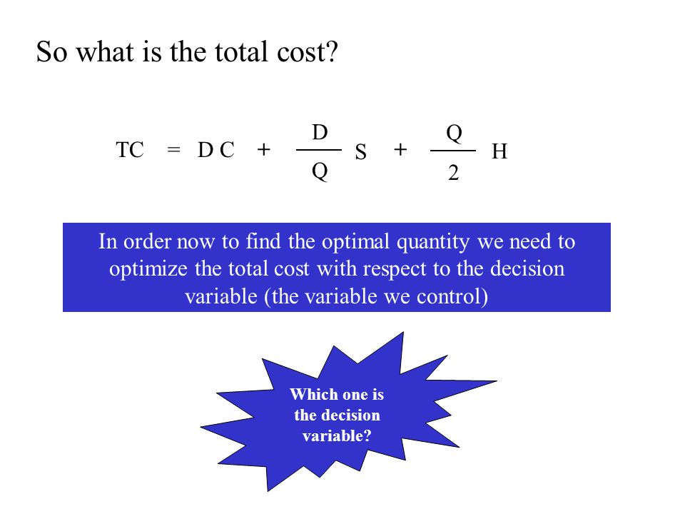 So what is the total cost? TC = D C ++ In order now to find the optimal quantity we need to optimize the total cost with respect to the decision varia