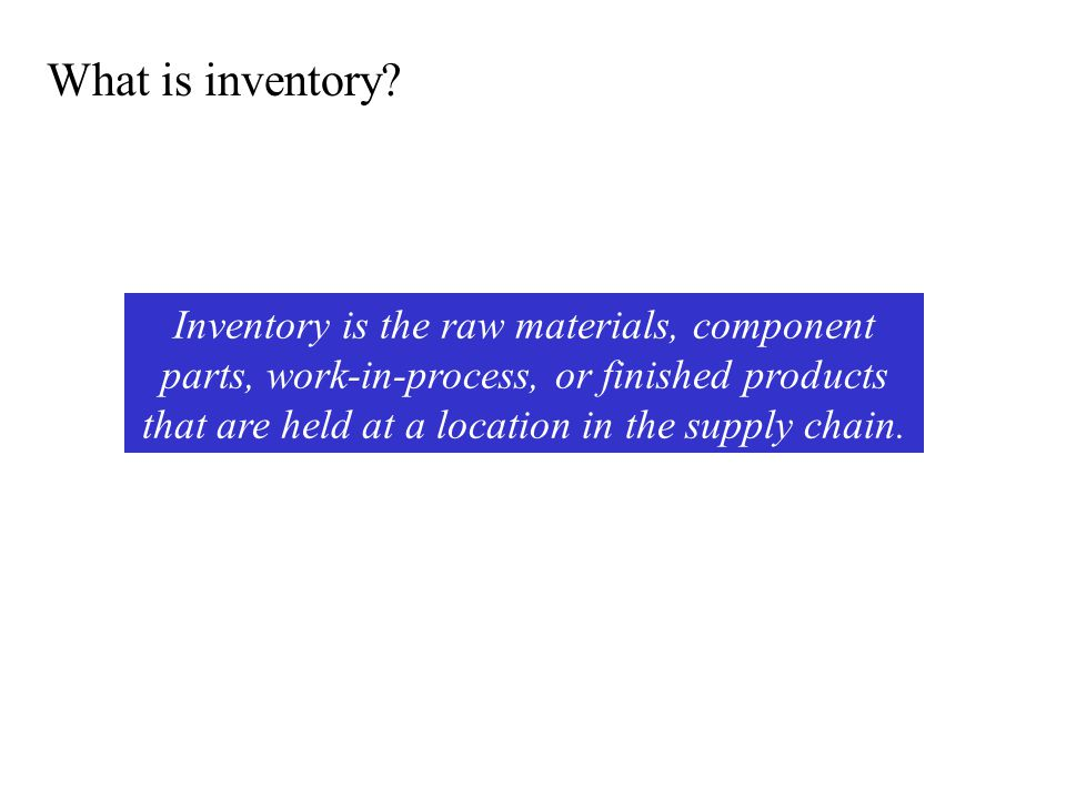 What is inventory? Inventory is the raw materials, component parts, work-in-process, or finished products that are held at a location in the supply ch