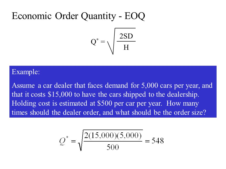 Economic Order Quantity - EOQ Q * = 2SD H Example: Assume a car dealer that faces demand for 5,000 cars per year, and that it costs $15,000 to have th