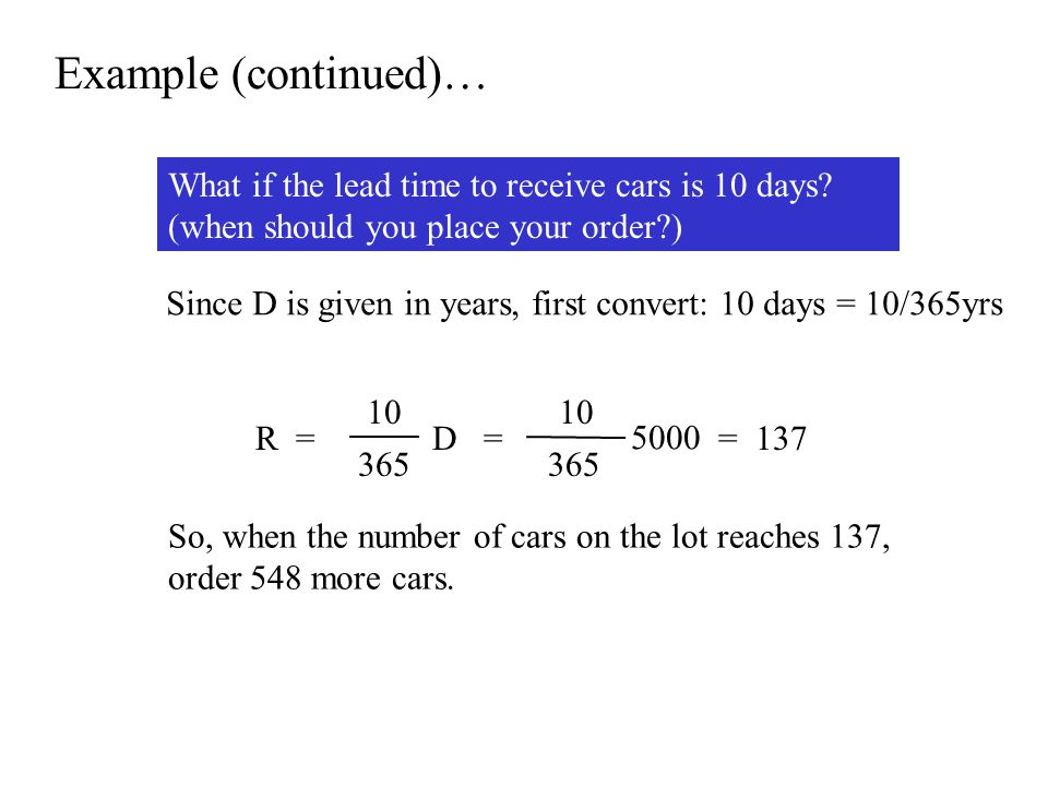 Example (continued)… What if the lead time to receive cars is 10 days? (when should you place your order?) 10 365 D =R = 10 365 5000 = 137 So, when th