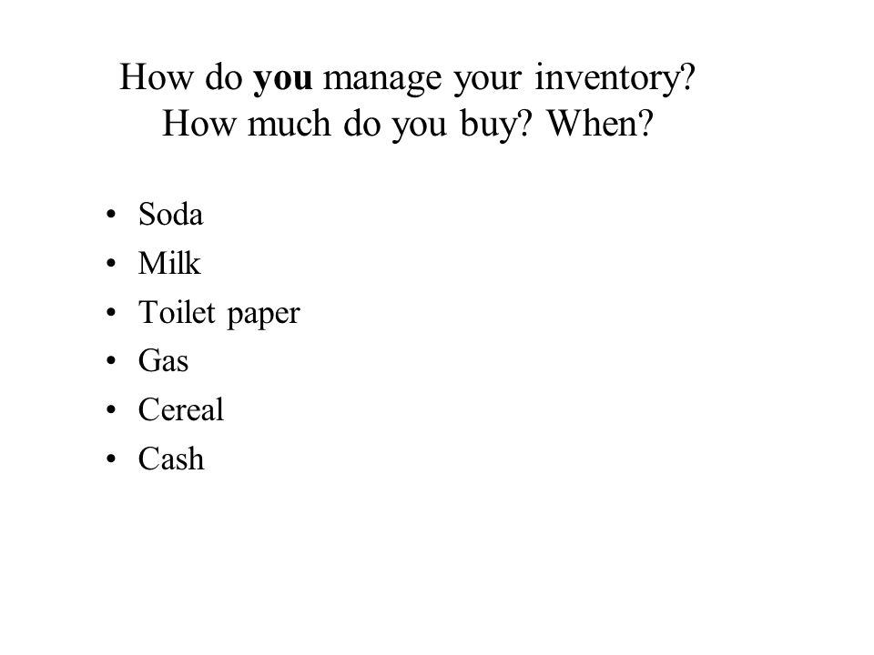 How do you manage your inventory? How much do you buy? When? Soda Milk Toilet paper Gas Cereal Cash