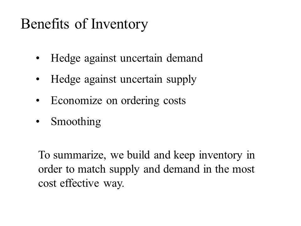 Hedge against uncertain demand Hedge against uncertain supply Economize on ordering costs Smoothing Benefits of Inventory To summarize, we build and k