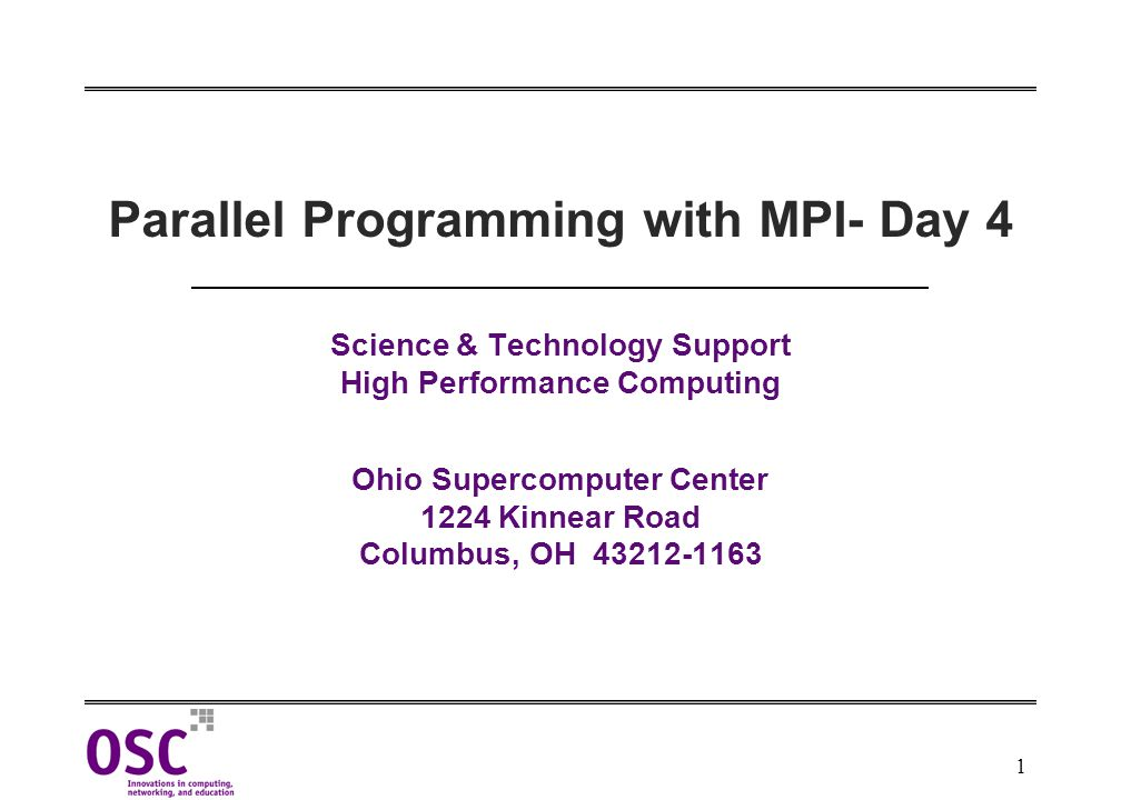 1 Parallel Programming with MPI- Day 4 Science & Technology Support High Performance Computing Ohio Supercomputer Center 1224 Kinnear Road Columbus, OH 43212-1163