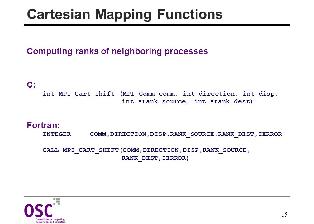 15 Cartesian Mapping Functions Computing ranks of neighboring processes C: int MPI_Cart_shift (MPI_Comm comm, int direction, int disp, int *rank_source, int *rank_dest) Fortran: INTEGERCOMM,DIRECTION,DISP,RANK_SOURCE,RANK_DEST,IERROR CALL MPI_CART_SHIFT(COMM,DIRECTION,DISP,RANK_SOURCE, RANK_DEST,IERROR)