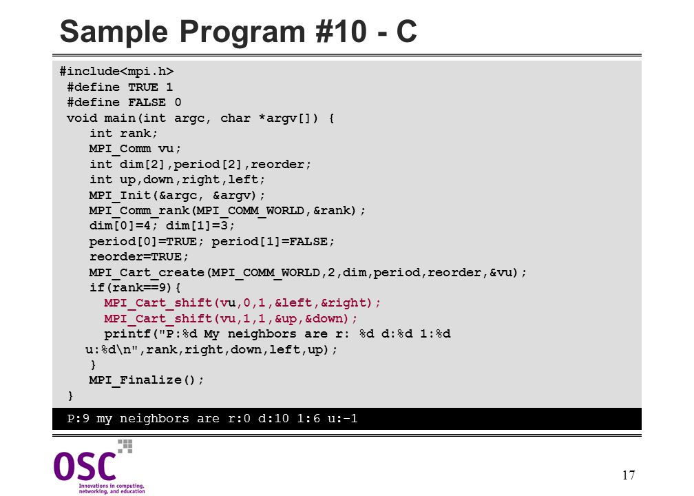 17 Sample Program #10 - C #include #define TRUE 1 #define FALSE 0 void main(int argc, char *argv[]) { int rank; MPI_Comm vu; int dim[2],period[2],reorder; int up,down,right,left; MPI_Init(&argc, &argv); MPI_Comm_rank(MPI_COMM_WORLD,&rank); dim[0]=4; dim[1]=3; period[0]=TRUE; period[1]=FALSE; reorder=TRUE; MPI_Cart_create(MPI_COMM_WORLD,2,dim,period,reorder,&vu); if(rank==9){ MPI_Cart_shift(vu,0,1,&left,&right); MPI_Cart_shift(vu,1,1,&up,&down); printf( P:%d My neighbors are r: %d d:%d 1:%d u:%d\n ,rank,right,down,left,up); } MPI_Finalize(); } P:9 my neighbors are r:0 d:10 1:6 u:-1