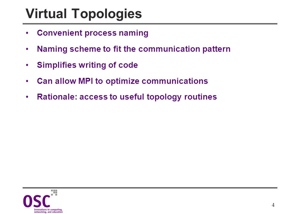 4 Virtual Topologies Convenient process naming Naming scheme to fit the communication pattern Simplifies writing of code Can allow MPI to optimize communications Rationale: access to useful topology routines