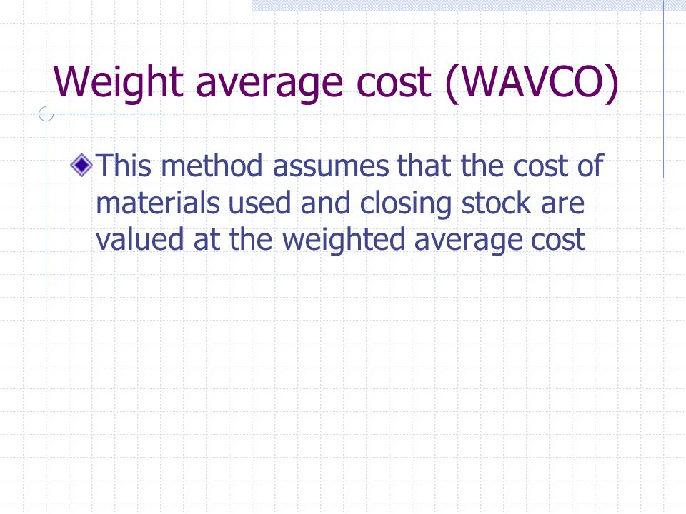 Weight average cost (WAVCO) This method assumes that the cost of materials used and closing stock are valued at the weighted average cost