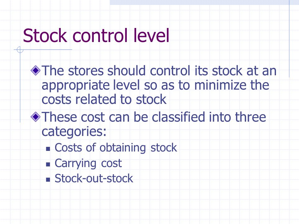 Stock control level The stores should control its stock at an appropriate level so as to minimize the costs related to stock These cost can be classified into three categories: Costs of obtaining stock Carrying cost Stock-out-stock
