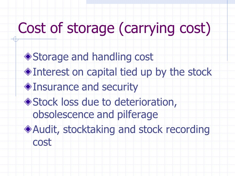 Cost of storage (carrying cost) Storage and handling cost Interest on capital tied up by the stock Insurance and security Stock loss due to deterioration, obsolescence and pilferage Audit, stocktaking and stock recording cost
