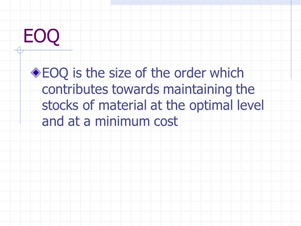 EOQ EOQ is the size of the order which contributes towards maintaining the stocks of material at the optimal level and at a minimum cost
