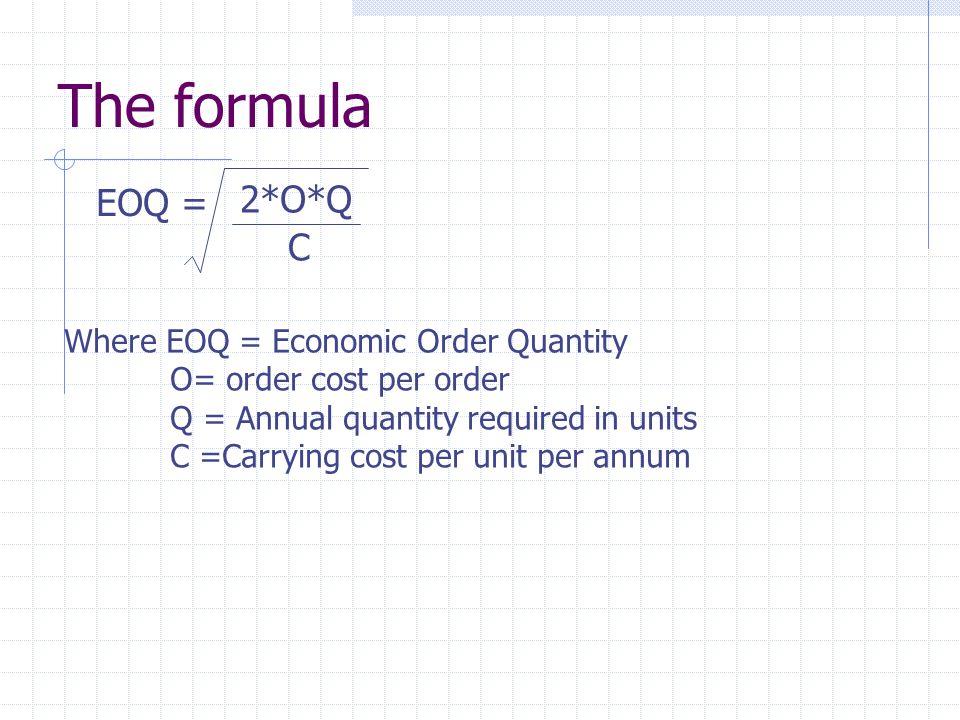 The formula EOQ = 2*O*Q C Where EOQ = Economic Order Quantity O= order cost per order Q = Annual quantity required in units C =Carrying cost per unit