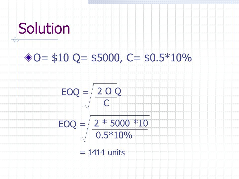 Solution O= $10 Q= $5000, C= $0.5*10% EOQ = 2 O Q C EOQ = 2 * 5000 *10 0.5*10% = 1414 units