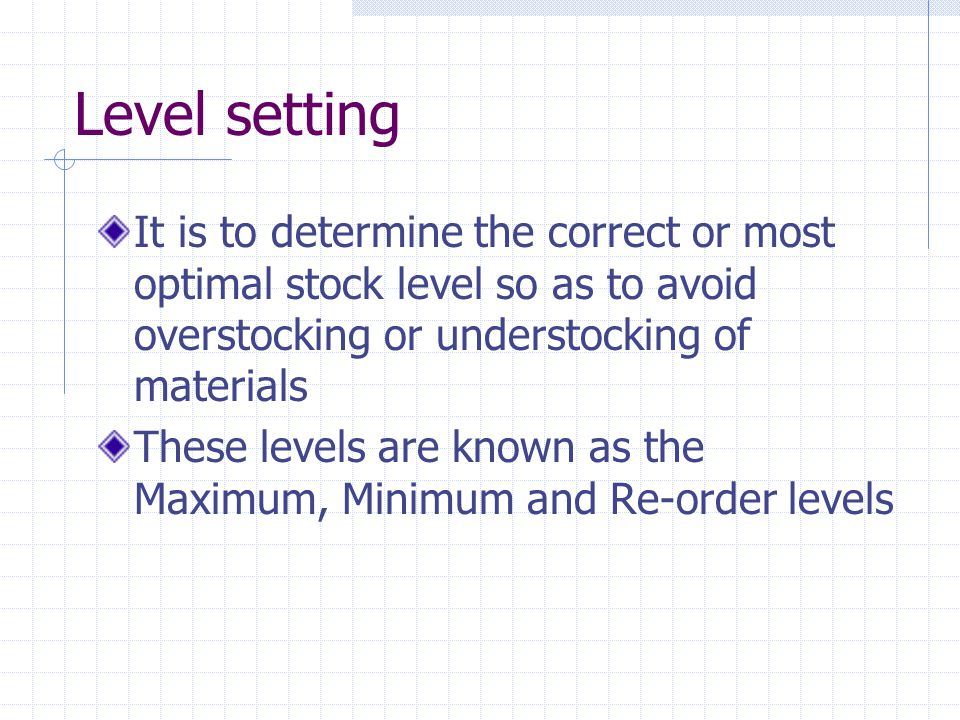 It is to determine the correct or most optimal stock level so as to avoid overstocking or understocking of materials These levels are known as the Maximum, Minimum and Re-order levels