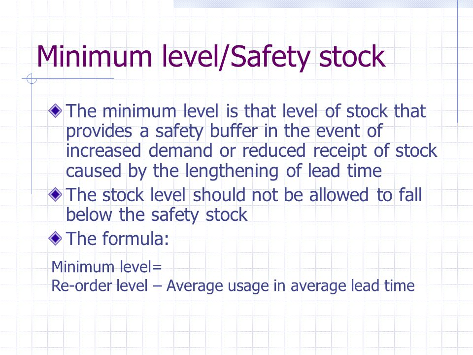 Minimum level/Safety stock The minimum level is that level of stock that provides a safety buffer in the event of increased demand or reduced receipt of stock caused by the lengthening of lead time The stock level should not be allowed to fall below the safety stock The formula: Minimum level= Re-order level – Average usage in average lead time