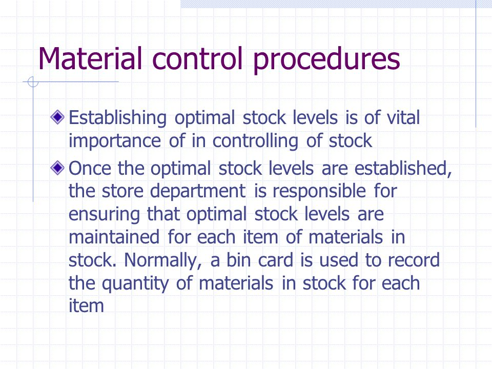 Material control procedures Establishing optimal stock levels is of vital importance of in controlling of stock Once the optimal stock levels are established, the store department is responsible for ensuring that optimal stock levels are maintained for each item of materials in stock.