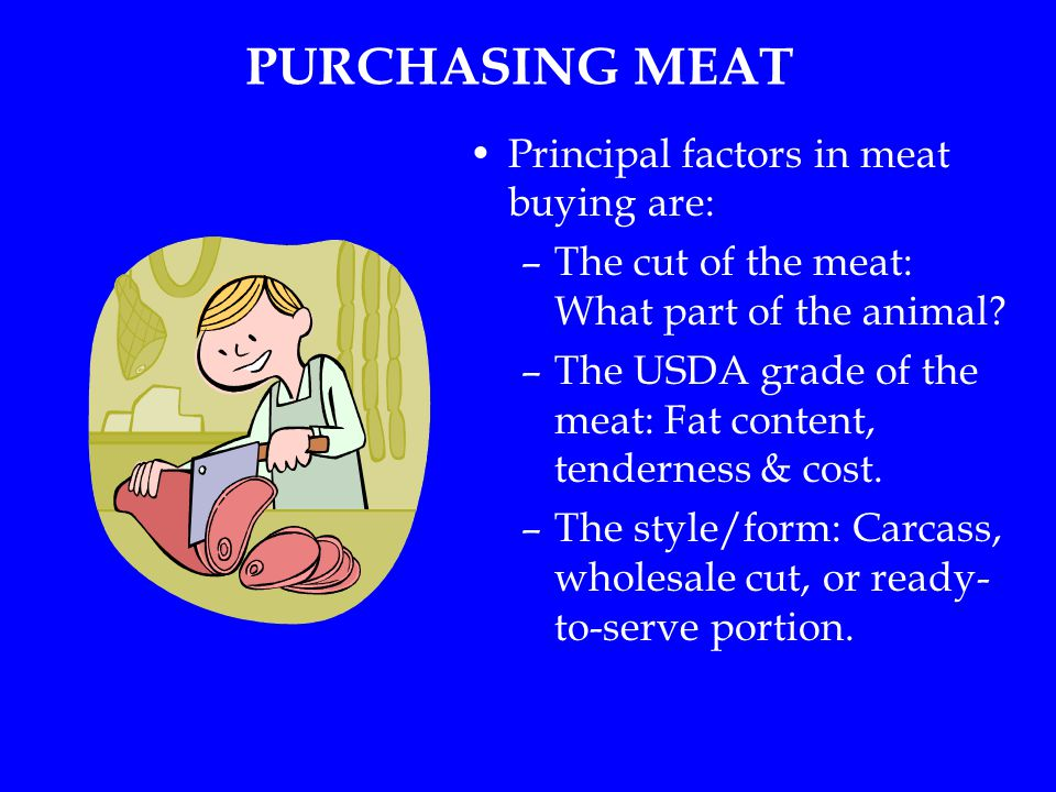 PURCHASING MEAT Principal factors in meat buying are: –The cut of the meat: What part of the animal.
