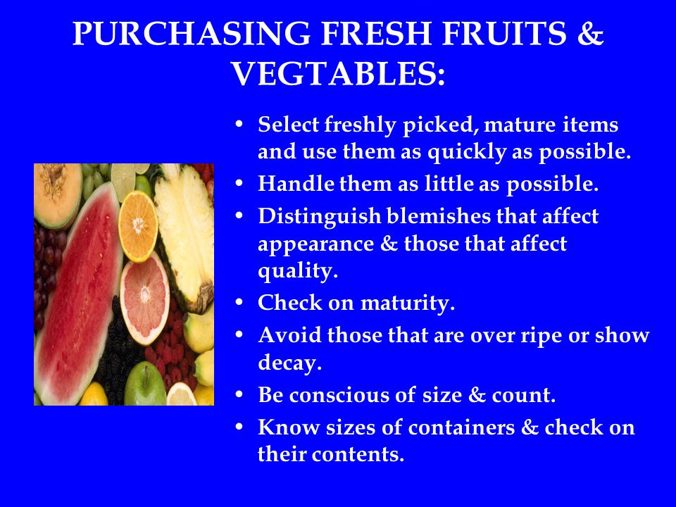 PURCHASING FRESH FRUITS & VEGTABLES: Select freshly picked, mature items and use them as quickly as possible.