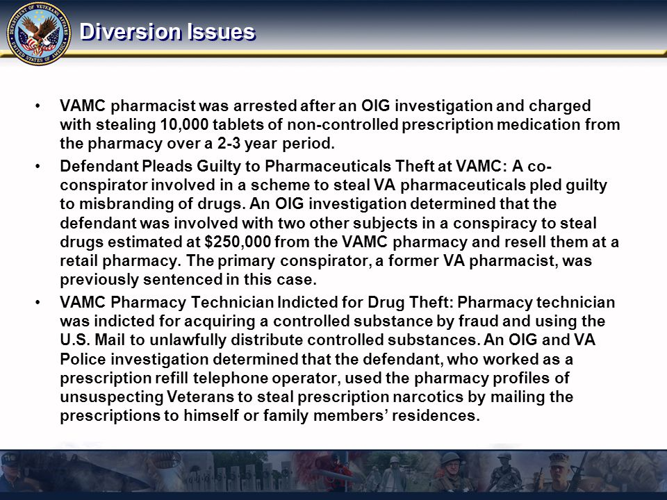 Diversion Issues VAMC pharmacist was arrested after an OIG investigation and charged with stealing 10,000 tablets of non-controlled prescription medic
