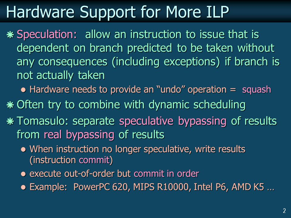 2 Hardware Support for More ILP  Speculation: allow an instruction to issue that is dependent on branch predicted to be taken without any consequences (including exceptions) if branch is not actually taken Hardware needs to provide an undo operation = squash Hardware needs to provide an undo operation = squash  Often try to combine with dynamic scheduling  Tomasulo: separate speculative bypassing of results from real bypassing of results When instruction no longer speculative, write results (instruction commit) When instruction no longer speculative, write results (instruction commit) execute out-of-order but commit in order execute out-of-order but commit in order Example: PowerPC 620, MIPS R10000, Intel P6, AMD K5 … Example: PowerPC 620, MIPS R10000, Intel P6, AMD K5 …